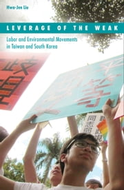 Leverage of the Weak - Labor and Environmental Movements in Taiwan and South Korea ebook by Hwa-Jen Liu