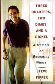 Three Quarters, Two Dimes and a Nickel - A Memoir of Becoming Whole ebook by Steve Fiffer