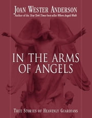 In The Arms Of Angels - True Stories of Heavenly Guardians ebook by Joan Wester Anderson