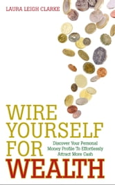 Wire Yourself For Wealth: Discover Your Personal Wealth Profile and How to Make it Work for You ebook by Laura Leigh Clarke