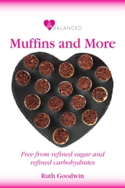 Be Balanced Muffins and More - Free from refined sugar and refined carbohydrates ebook by Ruth Goodwin