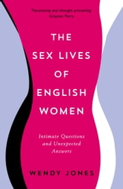 The Sex Lives of English Women: Intimate Questions and Unexpected Answers ebook by Wendy Jones