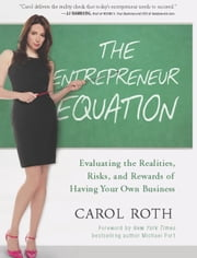 The Entrepreneur Equation - Evaluating the Realities, Risks, and Rewards of Having Your Own Business ebook by Carol Roth,Michael Port