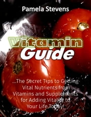 Vitamin Guide: The Secret Tips to Getting Vital Nutrients from Vitamins and Supplements for Adding Vitality to Your Life Today! ebook by Pamela Stevens