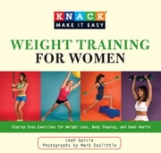 Knack Weight Training for Women - Step-by-Step Exercises for Weight Loss, Body Shaping, and Good Health ebook by Mark Doolittle, Leah Garcia