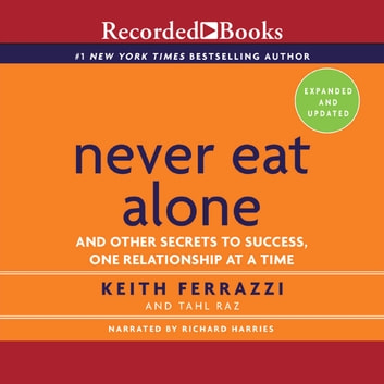 Never Eat Alone, Expanded and Updated - And Other Secrets to Success, One Relationship at a Time audiobook by Keith Ferrazzi,Tahl Raz