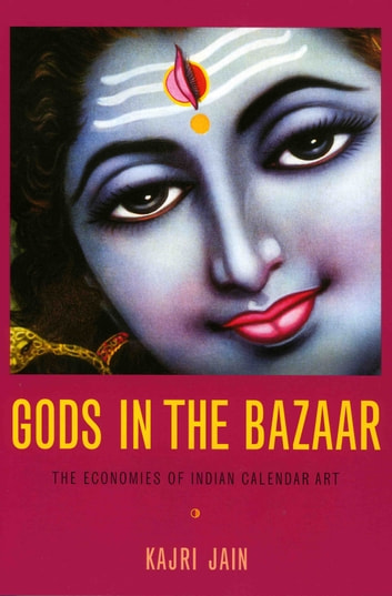 Gods in the Bazaar - The Economies of Indian Calendar Art ebook by Kajri Jain,Nicholas Thomas