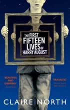 The First Fifteen Lives of Harry August - The word-of-mouth bestseller you won't want to miss ebook by