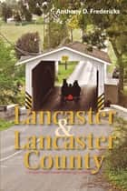 Lancaster and Lancaster County: A Traveler's Guide to Pennsylvania Dutch Country ebook by Anthony D. Fredericks