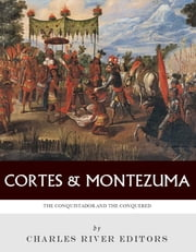 Hernan Cortés and Montezuma: The Conquistador and the Conquered ebook by Charles River Editors