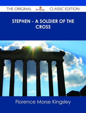 Stephen - A Soldier of the Cross - The Original Classic Edition ebook by Florence Morse Kingsley