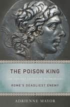 The Poison King - The Life and Legend of Mithradates, Rome's Deadliest Enemy ebook by Adrienne Mayor