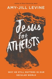 Jesus for Atheists - Why He Still Matters in Our Secular World ebook by Amy-Jill Levine