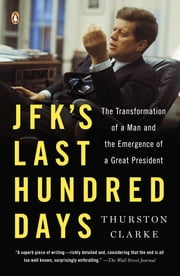 JFK's Last Hundred Days - The Transformation of a Man and the Emergence of a Great President ebook by Thurston Clarke