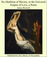 No Abolition of Slavery, or the Universal Empire of Love, a Poem ebook by James Boswell