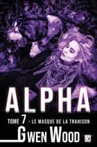 Alpha - Le masque de la trahison - Tome 7 eBook by Gwen Wood