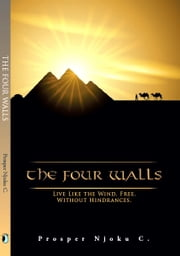 The Four Walls - Live Like The Wind, Free, Without Hinderances ebook by Prosper Njoku