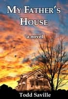 My Father's House: a novel ebook by Todd Saville