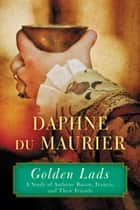 Golden Lads - Sir Francis Bacon, Anthony Bacon, and Their Friends ebook by Daphne du Maurier