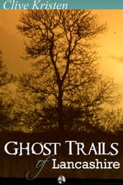 Ghost Trails of Lancashire - Lancashires Ghosts, Ghouls and Things That Go Bump in the Night ebook by Clive Kristen