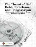 The Threat of Bad Debt, Foreclosure and Repossession - A Journey and Guide to Being Financially Free ebook by Melony Osterhoudt