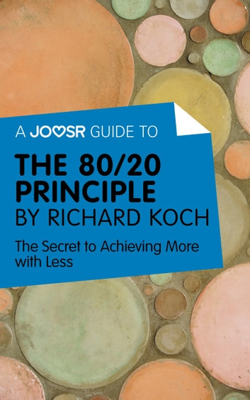 A Joosr Guide to… The 80/20 Principle by Richard Koch: The Secret to Achieving More with Less ebook by Joosr