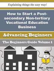 How to Start a Post-secondary Non-tertiary Vocational Education Business (Beginners Guide) - How to Start a Post-secondary Non-tertiary Vocational Education Business (Beginners Guide) ebook by Dagny Wall