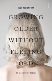 Growing Older Without Feeling Old - On Vitality and Ageing ebook by Rudi Westendorp