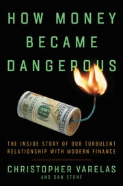 How Money Became Dangerous - The Inside Story of Our Turbulent Relationship with Modern Finance ebook by Christopher Varelas, Dan Stone
