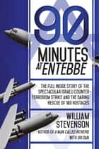 90 Minutes at Entebbe - The Full Inside Story of the Spectacular Israeli Counterterrorism Strike and the Daring Rescue of 103 Hostages 電子書籍 by William Stevenson, Uri Dan