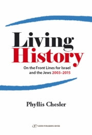 Living History: On the Front Lines for Israel and the Jews 2003-2015 ebook by Phyllis Chesler