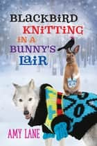 Blackbird Knitting in a Bunny's Lair ebook by Amy Lane