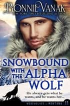 Snowbound with the Alpha Wolf - Werewolves of Montana Book 11 ebook by Bonnie Vanak