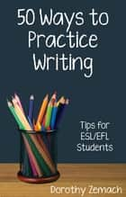 Fifty Ways to Practice Writing: Tips for ESL/EFL Students eBook von Dorothy Zemach