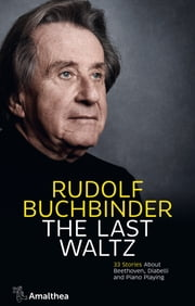 The Last Waltz - 33 Stories About Beethoven, Diabelli and Piano Playing ebook by Rudolf Buchbinder, Axel Brüggemann