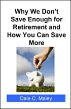 Why We Don't Save Enough for Retirement and How You Can Save More ebook by Dale Maley