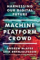 Machine, Platform, Crowd: Harnessing Our Digital Future ebook by Andrew McAfee, Erik Brynjolfsson