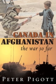 Canada in Afghanistan - The War So Far ebook by Peter Pigott