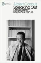 Speaking Out - Lectures and Speeches 1937-58 ebook by Albert Camus