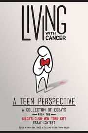 Living With Cancer - A Collection of Essays from the Gilda's Club New York City Teen Essay Contest ebook by Tonya Hurley