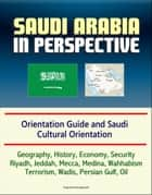 Saudi Arabia in Perspective: Orientation Guide and Saudi Cultural Orientation: Geography, History, Economy, Security, Riyadh, Jeddah, Mecca, Medina, Wahhabism, Terrorism, Wadis, Persian Gulf, Oil ebook by Progressive Management