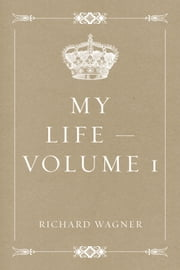 My Life — Volume 1 ebook by Richard Wagner
