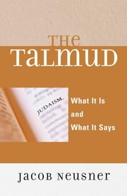 The Talmud - What It Is and What It Says ebook by Jacob Neusner