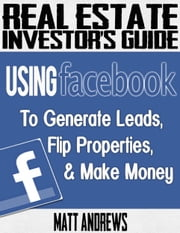 Real Estate Investor's Guide: Using Facebook to Generate Leads, Flip Properties & Make Money ebook by Matt Andrews
