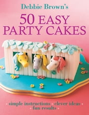 50 Easy Party Cakes ebook by Debbie Brown