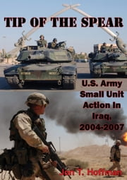 Tip Of The Spear: U.S. Army Small Unit Action In Iraq, 2004-2007 [Illustrated Edition] ebook by Jon T. Hoffman