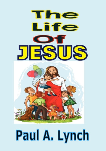 The Life Of Jesus - THE LIFE OF JESUS ebook by paul lynch