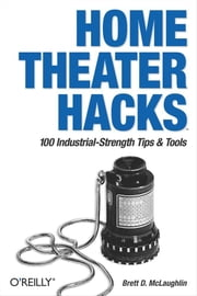 Home Theater Hacks - 100 Industrial-Strength Tips & Tools ebook by Brett McLaughlin