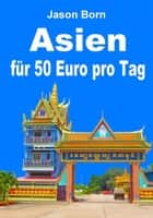 Asien für 50 Euro pro Tag ebook by Jason Born