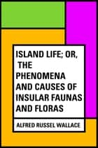 Island Life; Or, The Phenomena and Causes of Insular Faunas and Floras ebook by Alfred Russel Wallace